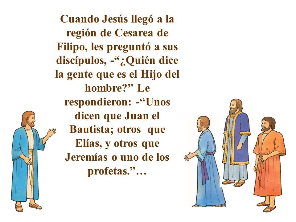 Cuando Jesús llegó a la región de Cesarea de Filipo, les preguntó a sus discípulos, - ¿Quién dice la gente que es el Hijo del hombre Le respondieron: - Unos dicen que Juan el Bautista; otros que Elías, y otros que Jeremías o uno de los profetas. …