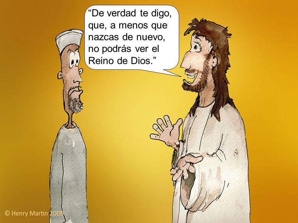 De verdad te digo, que, a menos que nazcas de nuevo, no podrás ver el Reino de Dios.