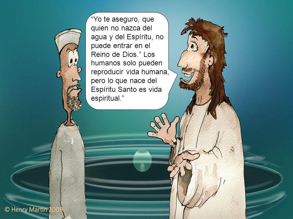 Yo te aseguro, que quien no nazca del agua y del Espíritu, no puede entrar en el Reino de Dios. Los humanos solo pueden reproducir vida humana, pero lo que nace del Espíritu Santo es vida espiritual.