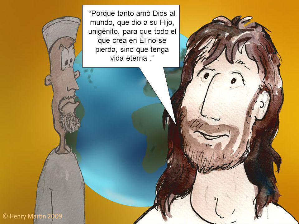 Porque tanto amó Dios al mundo, que dio a su Hijo, unigénito, para que todo el que crea en Él no se pierda, sino que tenga vida eterna .