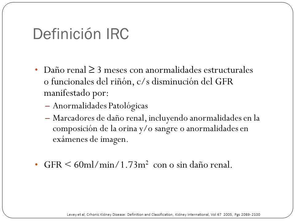 Definición IRC Daño renal ≥ 3 meses con anormalidades estructurales o funcionales del riñón, c/s disminución del GFR manifestado por: