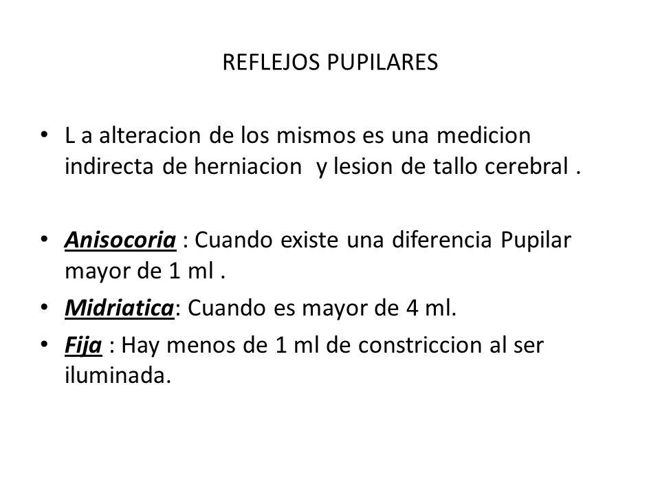 REFLEJOS PUPILARES L a alteracion de los mismos es una medicion indirecta de herniacion y lesion de tallo cerebral .