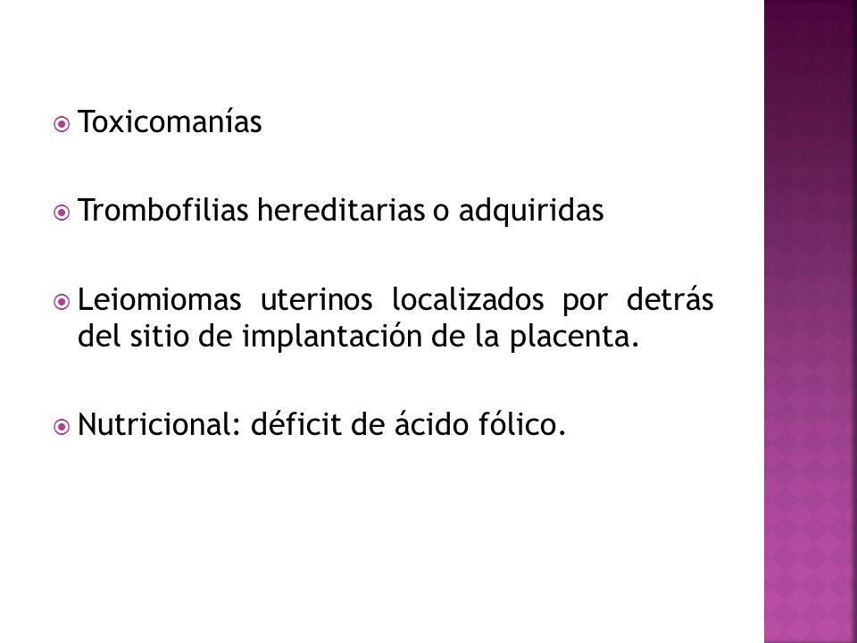 ToxicomaníasTrombofilias hereditarias o adquiridas. Leiomiomas uterinos localizados por detrás del sitio de implantación de la placenta.