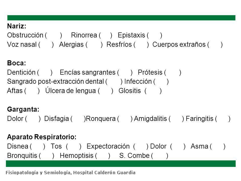 Nariz: Obstrucción ( ) Rinorrea ( ) Epistaxis ( ) Voz nasal ( ) Alergias ( ) Resfríos ( ) Cuerpos extraños ( ) Boca: Dentición ( ) Encías sangrantes ( ) Prótesis ( ) Sangrado post-extracción dental ( ) Infección ( ) Aftas ( ) Úlcera de lengua ( ) Glositis ( ) Garganta: Dolor ( ) Disfagia ( )Ronquera ( ) Amigdalitis ( ) Faringitis ( ) Aparato Respiratorio: Disnea ( ) Tos ( ) Expectoración ( ) Dolor ( ) Asma ( ) Bronquitis ( ) Hemoptisis ( ) S.