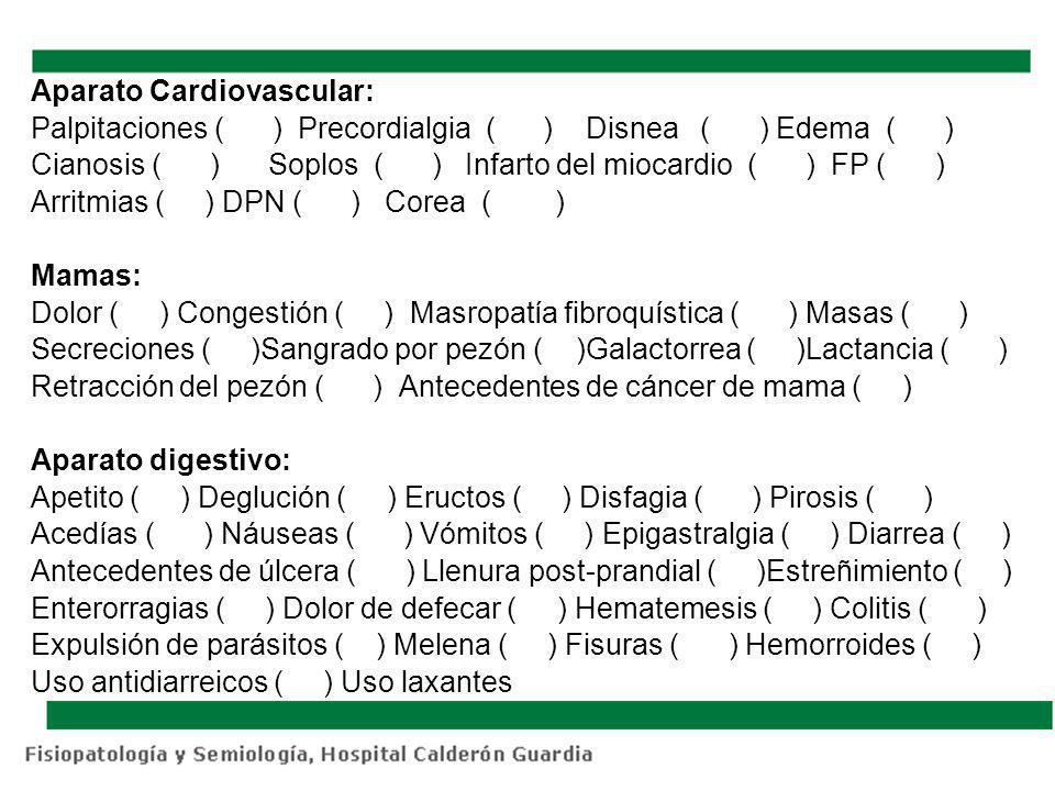 Aparato Cardiovascular: Palpitaciones ( ) Precordialgia ( ) Disnea ( ) Edema ( ) Cianosis ( ) Soplos ( ) Infarto del miocardio ( ) FP ( ) Arritmias ( ) DPN ( ) Corea ( ) Mamas: Dolor ( ) Congestión ( ) Masropatía fibroquística ( ) Masas ( ) Secreciones ( )Sangrado por pezón ( )Galactorrea ( )Lactancia ( ) Retracción del pezón ( ) Antecedentes de cáncer de mama ( ) Aparato digestivo: Apetito ( ) Deglución ( ) Eructos ( ) Disfagia ( ) Pirosis ( ) Acedías ( ) Náuseas ( ) Vómitos ( ) Epigastralgia ( ) Diarrea ( ) Antecedentes de úlcera ( ) Llenura post-prandial ( )Estreñimiento ( ) Enterorragias ( ) Dolor de defecar ( ) Hematemesis ( ) Colitis ( ) Expulsión de parásitos ( ) Melena ( ) Fisuras ( ) Hemorroides ( ) Uso antidiarreicos ( ) Uso laxantes