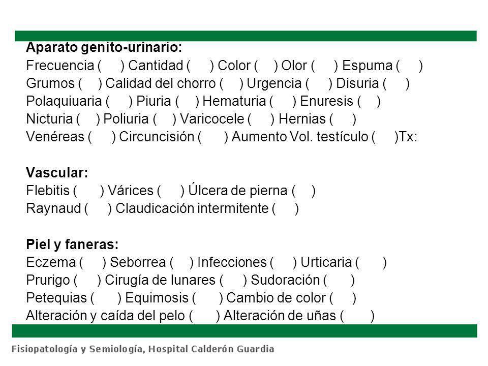 Aparato genito-urinario: Frecuencia ( ) Cantidad ( ) Color ( ) Olor ( ) Espuma ( ) Grumos ( ) Calidad del chorro ( ) Urgencia ( ) Disuria ( ) Polaquiuaria ( ) Piuria ( ) Hematuria ( ) Enuresis ( ) Nicturia ( ) Poliuria ( ) Varicocele ( ) Hernias ( ) Venéreas ( ) Circuncisión ( ) Aumento Vol.