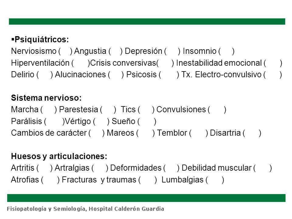 Psiquiátricos: Nerviosismo ( ) Angustia ( ) Depresión ( ) Insomnio ( ) Hiperventilación ( )Crisis conversivas( ) Inestabilidad emocional ( ) Delirio ( ) Alucinaciones ( ) Psicosis ( ) Tx.