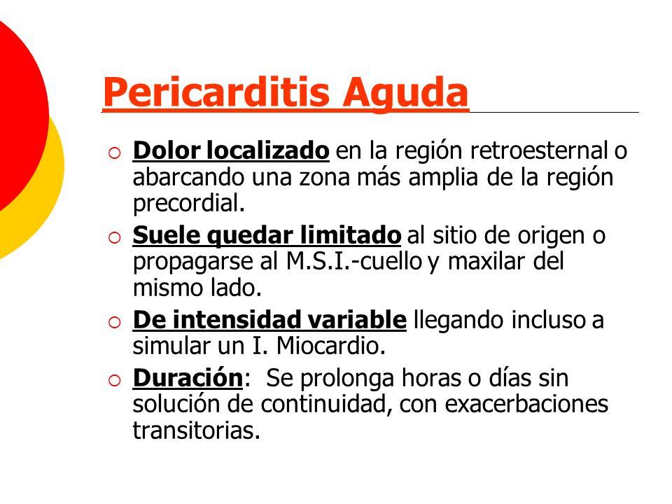 Pericarditis Aguda Dolor localizado en la región retroesternal o abarcando una zona más amplia de la región precordial.