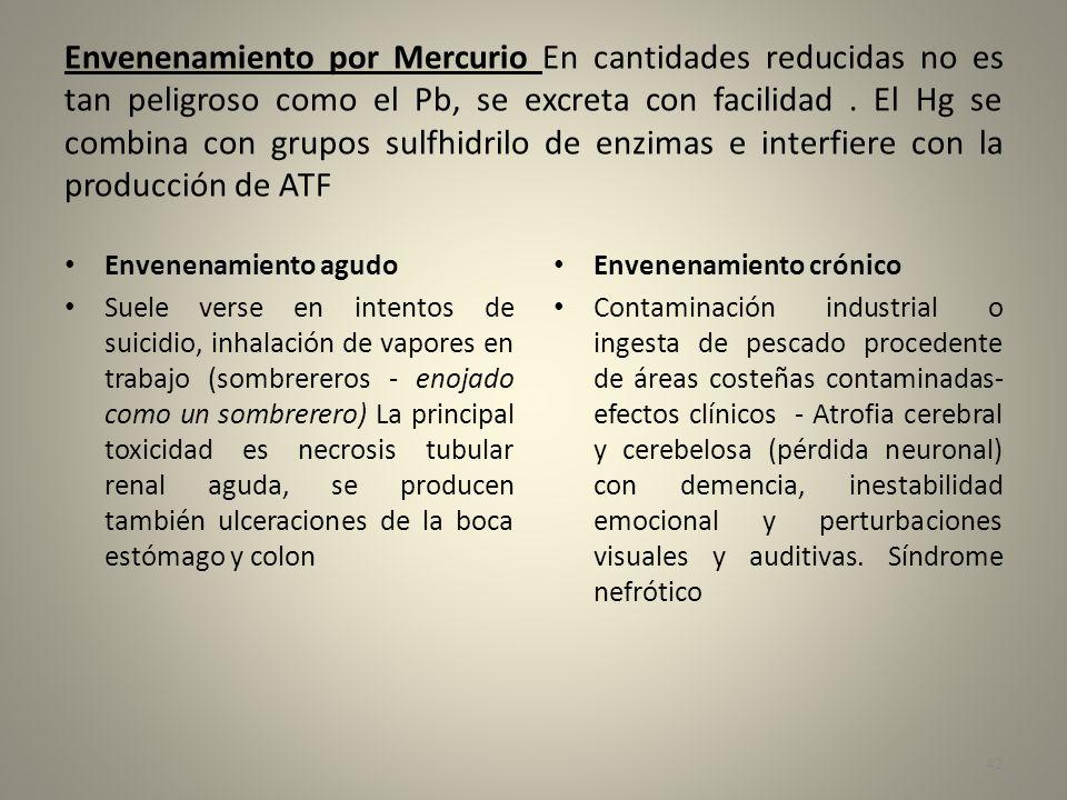Envenenamiento por Mercurio En cantidades reducidas no es tan peligroso como el Pb, se excreta con facilidad . El Hg se combina con grupos sulfhidrilo de enzimas e interfiere con la producción de ATF