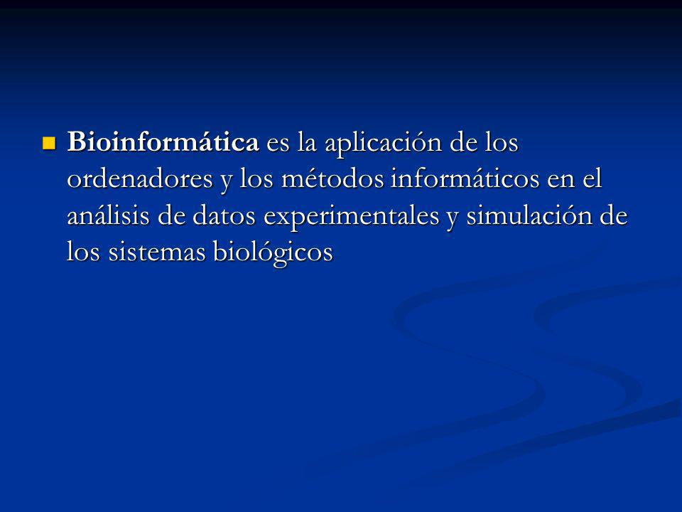 Bioinformática es la aplicación de los ordenadores y los métodos informáticos en el análisis de datos experimentales y simulación de los sistemas biológicos