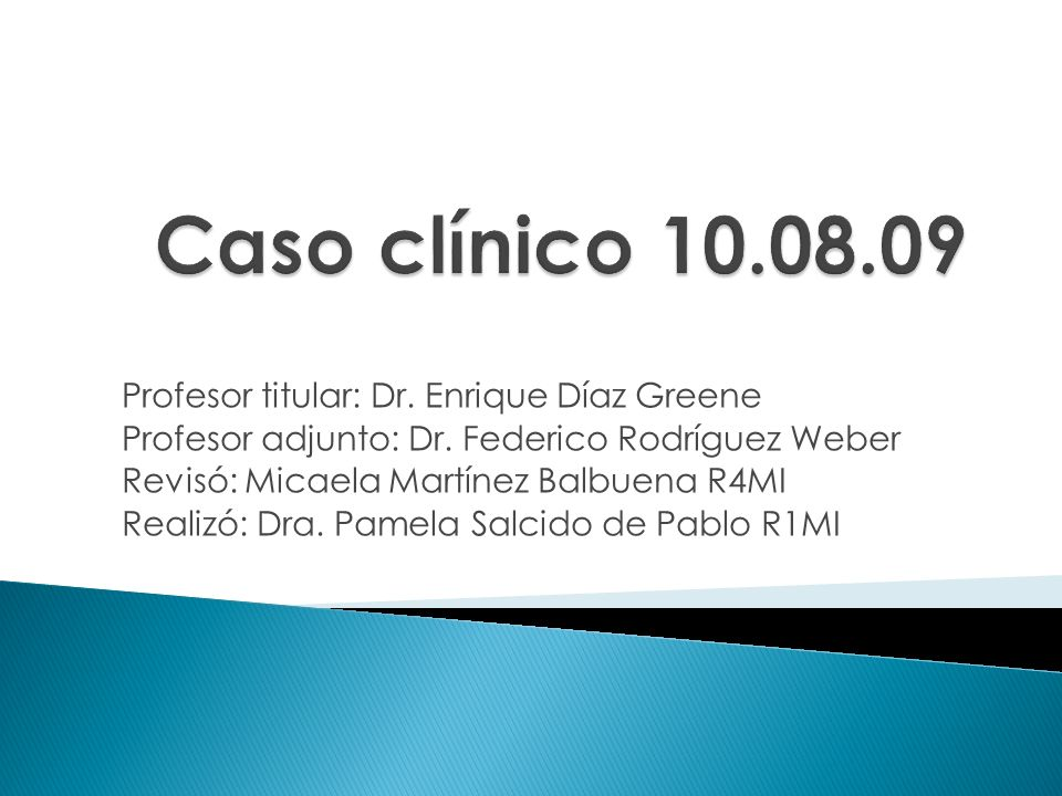 Caso clínico 10.08.09 Profesor titular: Dr. Enrique Díaz Greene