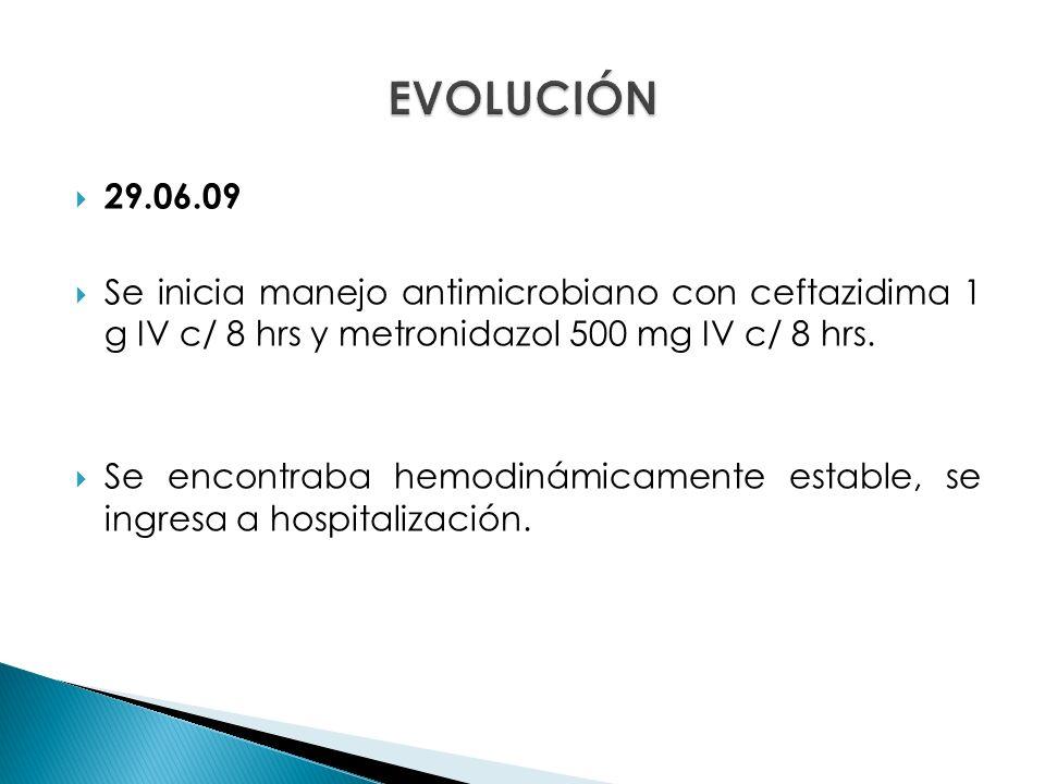 EVOLUCIÓN 29.06.09. Se inicia manejo antimicrobiano con ceftazidima 1 g IV c/ 8 hrs y metronidazol 500 mg IV c/ 8 hrs.