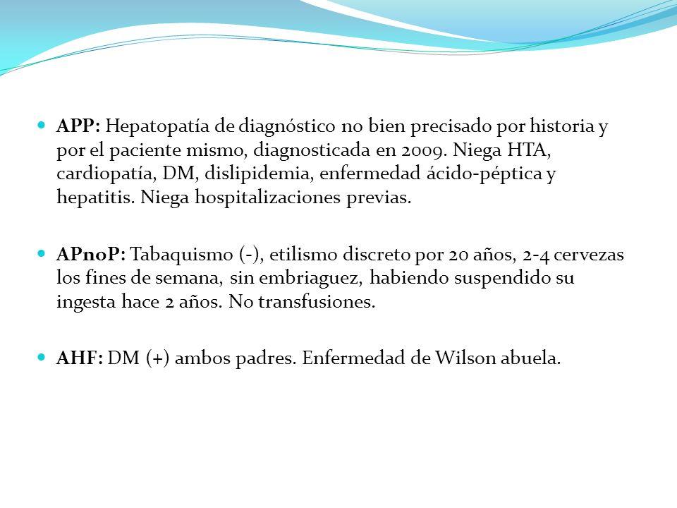APP: Hepatopatía de diagnóstico no bien precisado por historia y por el paciente mismo, diagnosticada en 2009. Niega HTA, cardiopatía, DM, dislipidemia, enfermedad ácido-péptica y hepatitis. Niega hospitalizaciones previas.