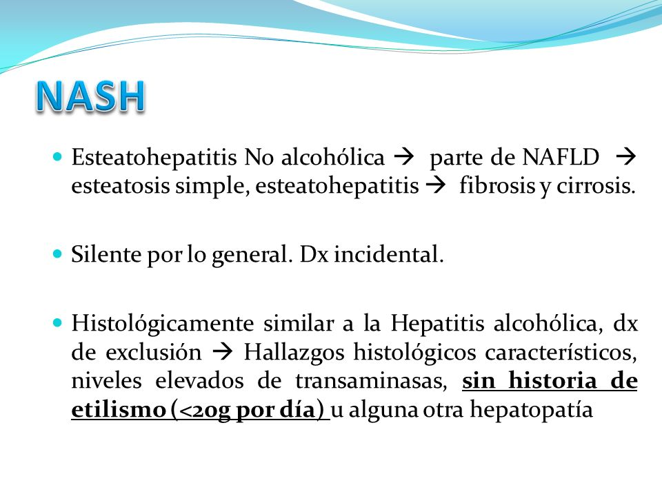 NASHEsteatohepatitis No alcohólica  parte de NAFLD  esteatosis simple, esteatohepatitis  fibrosis y cirrosis.