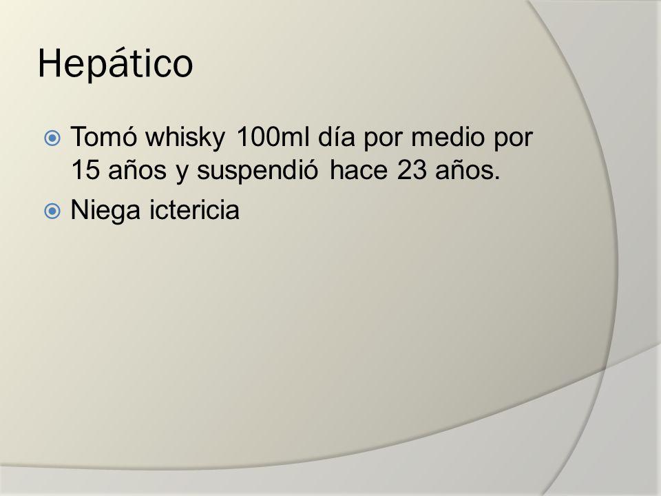 Hepático Tomó whisky 100ml día por medio por 15 años y suspendió hace 23 años. Niega ictericia