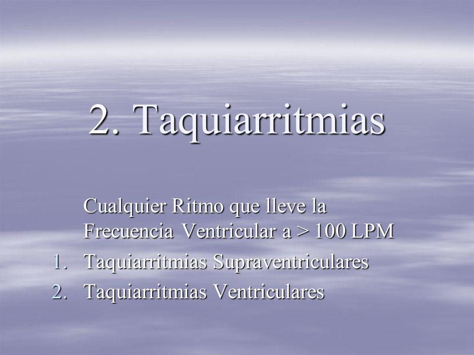 2. Taquiarritmias Cualquier Ritmo que lleve la Frecuencia Ventricular a > 100 LPM. Taquiarritmias Supraventriculares.