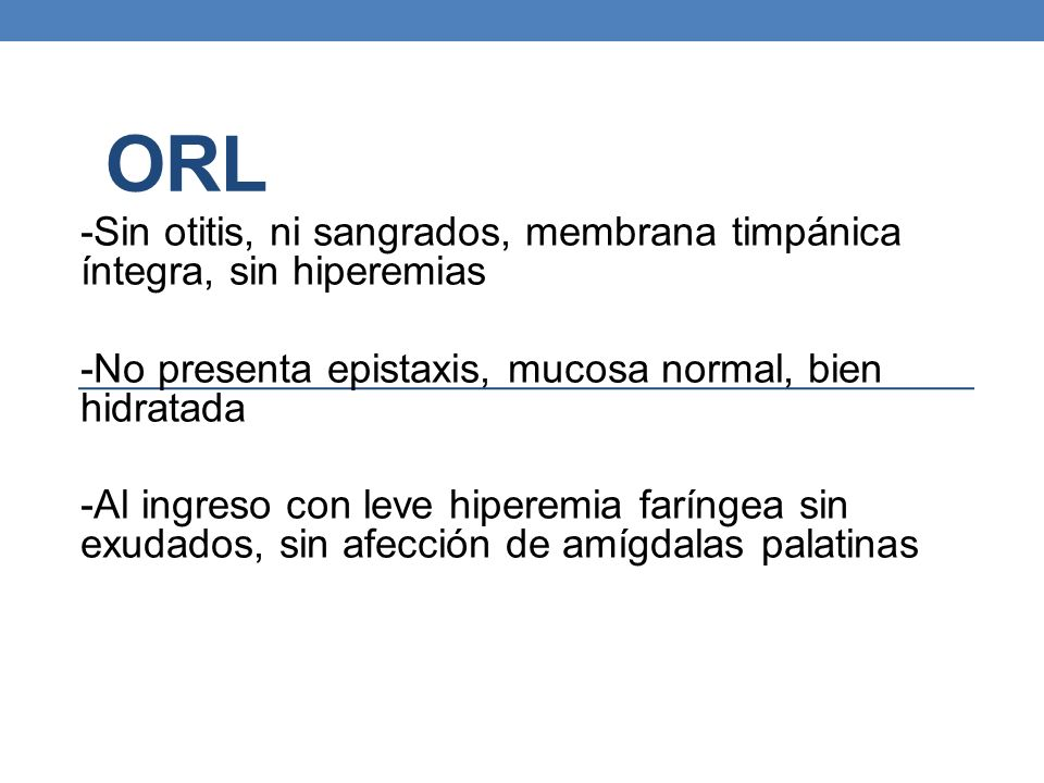 ORL -Sin otitis, ni sangrados, membrana timpánica íntegra, sin hiperemias. -No presenta epistaxis, mucosa normal, bien hidratada.