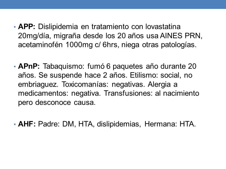 APP: Dislipidemia en tratamiento con lovastatina 20mg/día, migraña desde los 20 años usa AINES PRN, acetaminofén 1000mg c/ 6hrs, niega otras patologías.