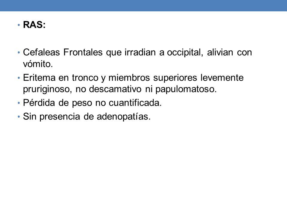 RAS: Cefaleas Frontales que irradian a occipital, alivian con vómito.