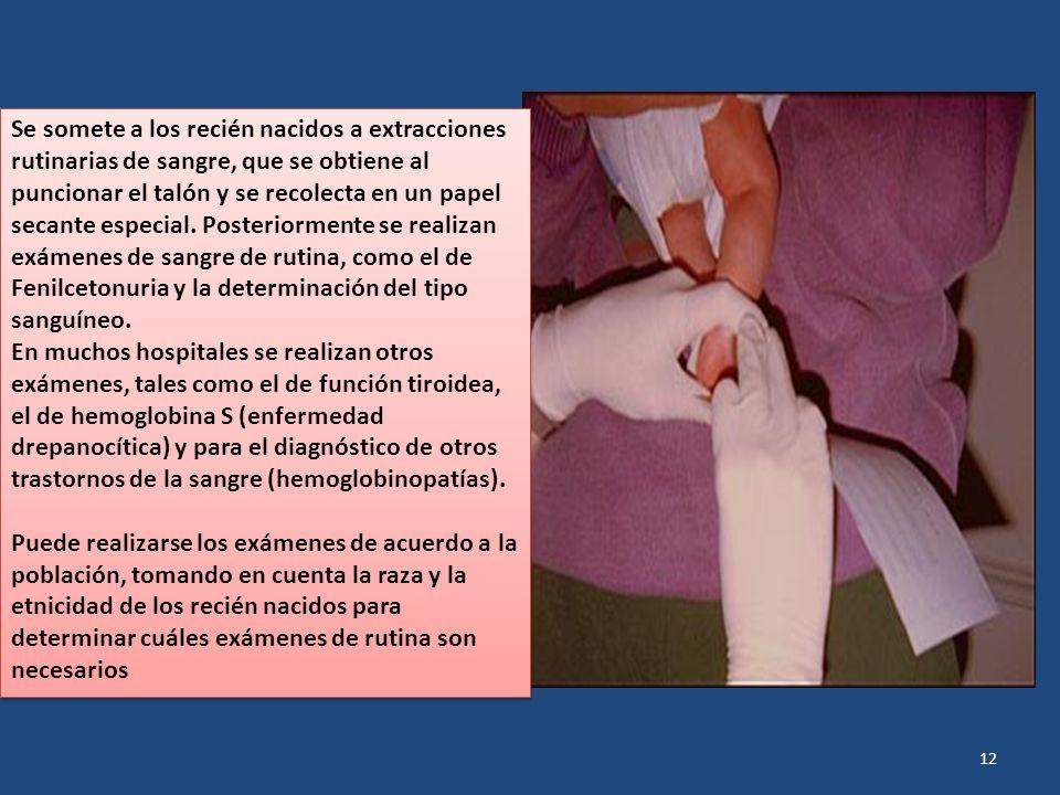 Se somete a los recién nacidos a extracciones rutinarias de sangre, que se obtiene al puncionar el talón y se recolecta en un papel secante especial. Posteriormente se realizan exámenes de sangre de rutina, como el de Fenilcetonuria y la determinación del tipo sanguíneo.