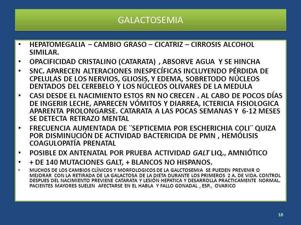 GALACTOSEMIA HEPATOMEGALIA – CAMBIO GRASO – CICATRIZ – CIRROSIS ALCOHOL SIMILAR. OPACIFICIDAD CRISTALINO (CATARATA) , ABSORVE AGUA Y SE HINCHA.