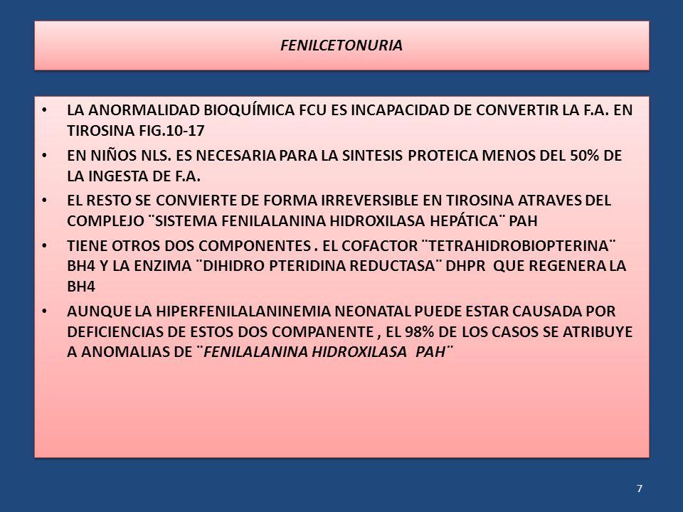 FENILCETONURIA LA ANORMALIDAD BIOQUÍMICA FCU ES INCAPACIDAD DE CONVERTIR LA F.A. EN TIROSINA FIG.10-17.