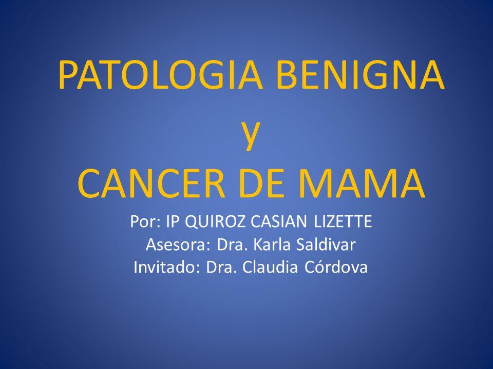 PATOLOGIA BENIGNA y CANCER DE MAMA Por: IP QUIROZ CASIAN LIZETTE Asesora: Dra.