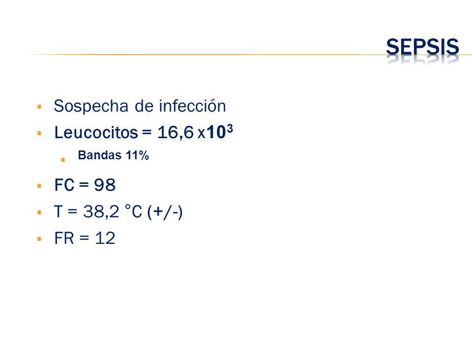 Sepsis Sospecha de infección Leucocitos = 16,6 x103 Bandas 11% FC = 98