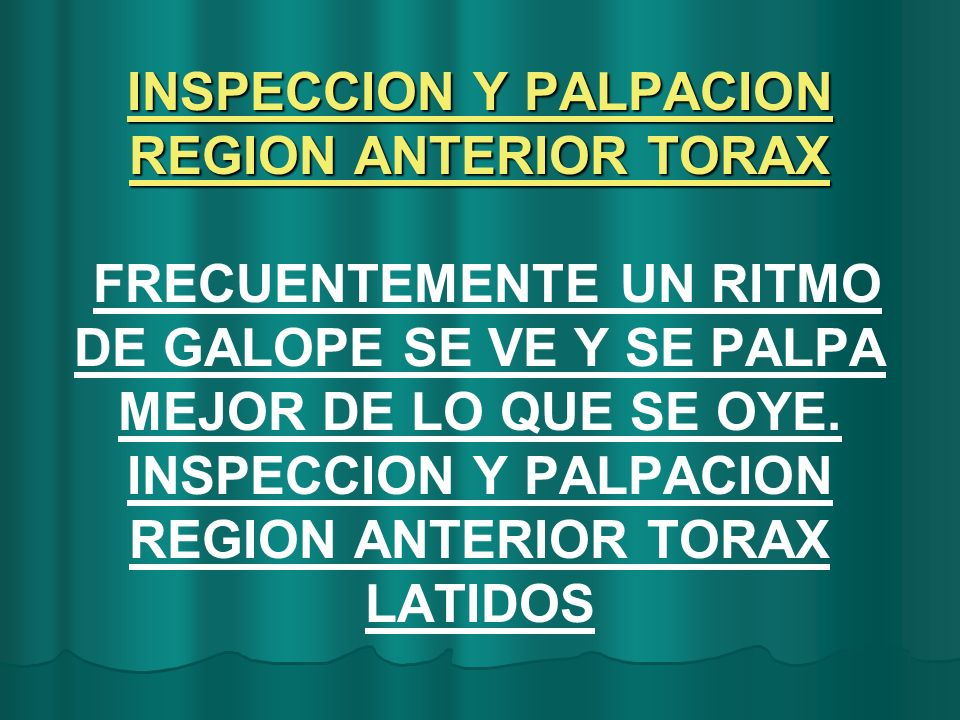 INSPECCION Y PALPACION REGION ANTERIOR TORAX FRECUENTEMENTE UN RITMO DE GALOPE SE VE Y SE PALPA MEJOR DE LO QUE SE OYE.