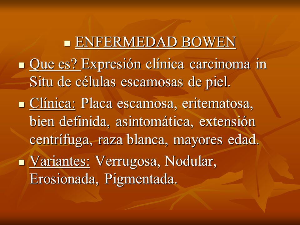 ENFERMEDAD BOWEN Que es Expresión clínica carcinoma in Situ de células escamosas de piel.