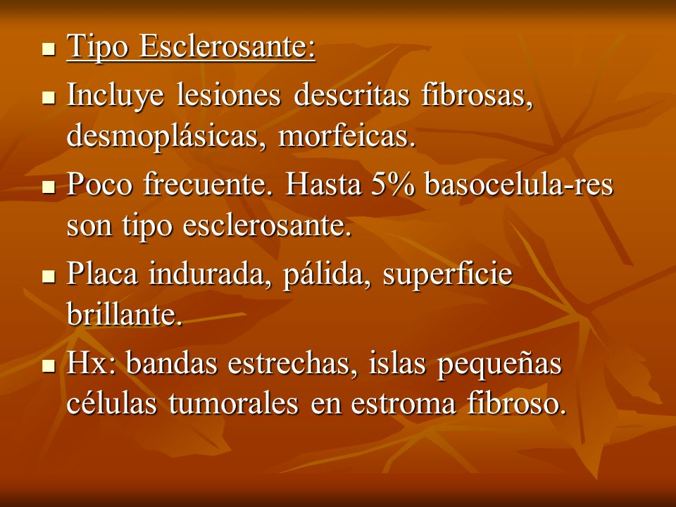 Tipo Esclerosante:Incluye lesiones descritas fibrosas, desmoplásicas, morfeicas. Poco frecuente. Hasta 5% basocelula-res son tipo esclerosante.