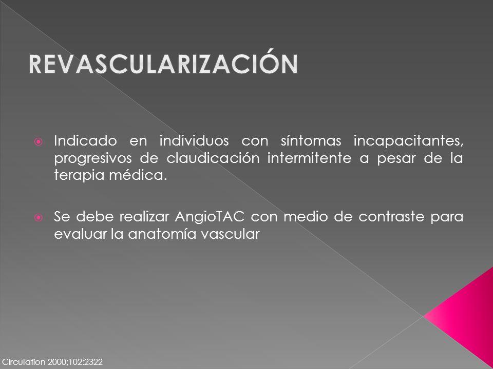 Revascularización Indicado en individuos con síntomas incapacitantes, progresivos de claudicación intermitente a pesar de la terapia médica.