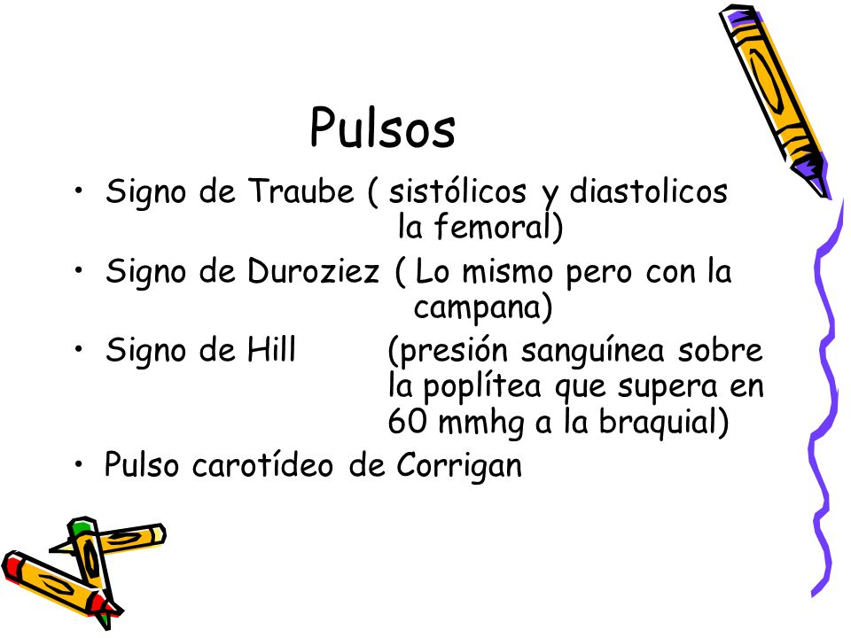 Pulsos Signo de Traube ( sistólicos y diastolicos la femoral)