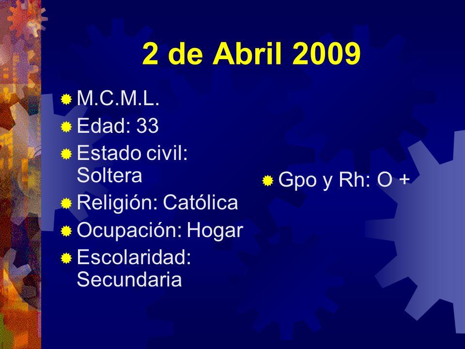 2 de Abril 2009 M.C.M.L. Edad: 33 Estado civil: Soltera Gpo y Rh: O +