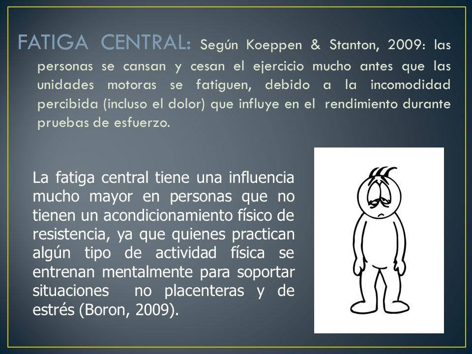 FATIGA CENTRAL: Según Koeppen & Stanton, 2009: las personas se cansan y cesan el ejercicio mucho antes que las unidades motoras se fatiguen, debido a la incomodidad percibida (incluso el dolor) que influye en el rendimiento durante pruebas de esfuerzo.