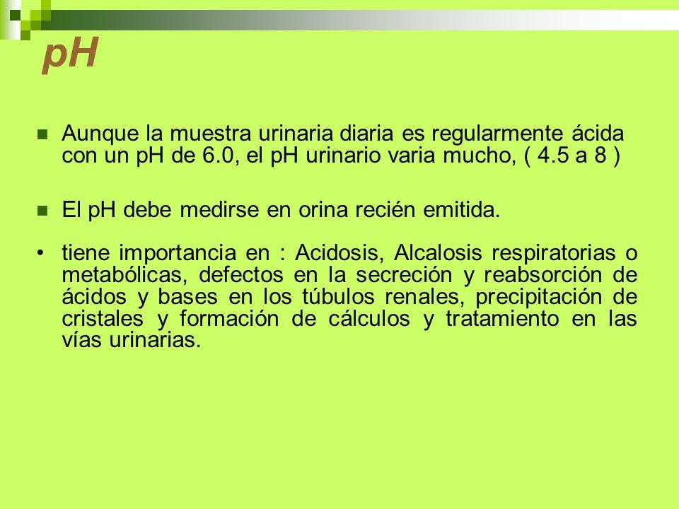 pH Aunque la muestra urinaria diaria es regularmente ácida con un pH de 6.0, el pH urinario varia mucho, ( 4.5 a 8 )