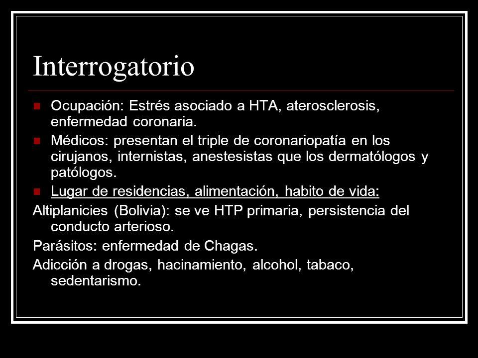 Interrogatorio Ocupación: Estrés asociado a HTA, aterosclerosis, enfermedad coronaria.