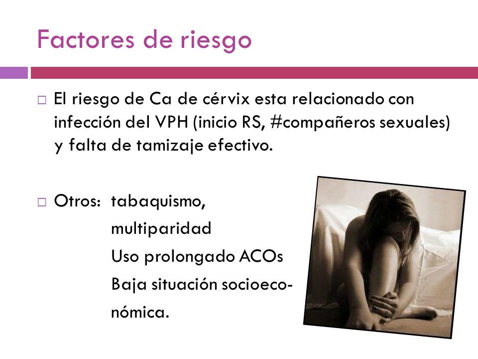 Factores de riesgo El riesgo de Ca de cérvix esta relacionado con infección del VPH (inicio RS, #compañeros sexuales) y falta de tamizaje efectivo.