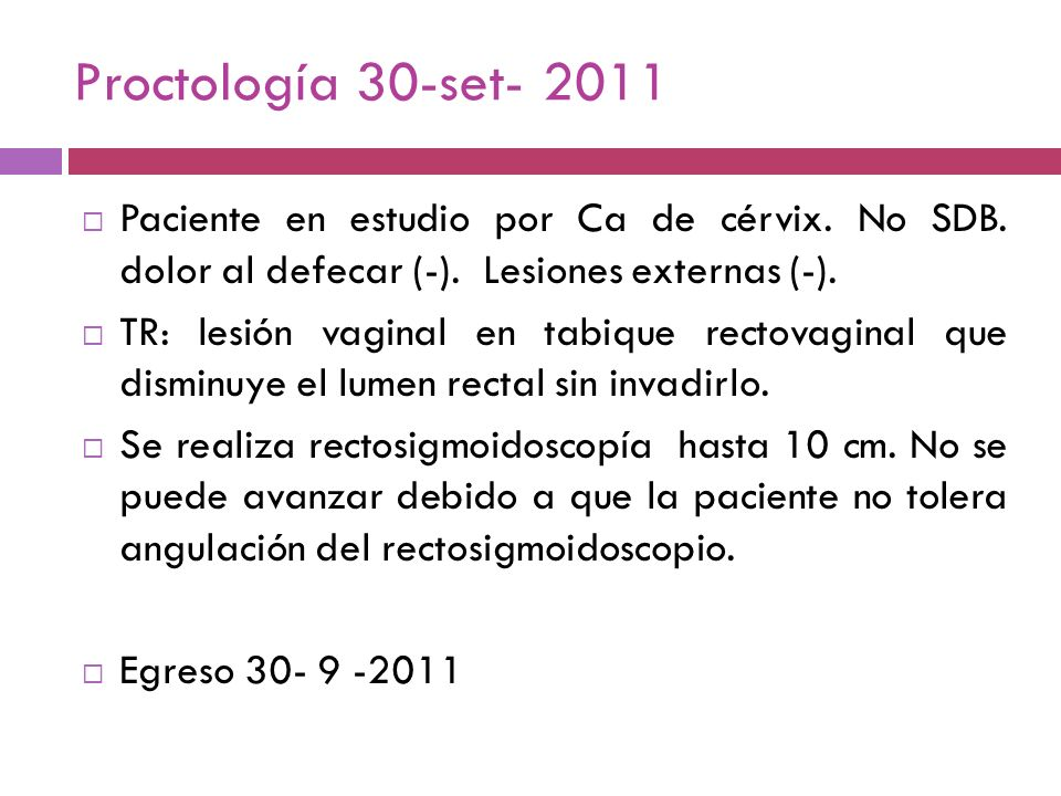 Proctología 30-set- 2011Paciente en estudio por Ca de cérvix. No SDB. dolor al defecar (-). Lesiones externas (-).