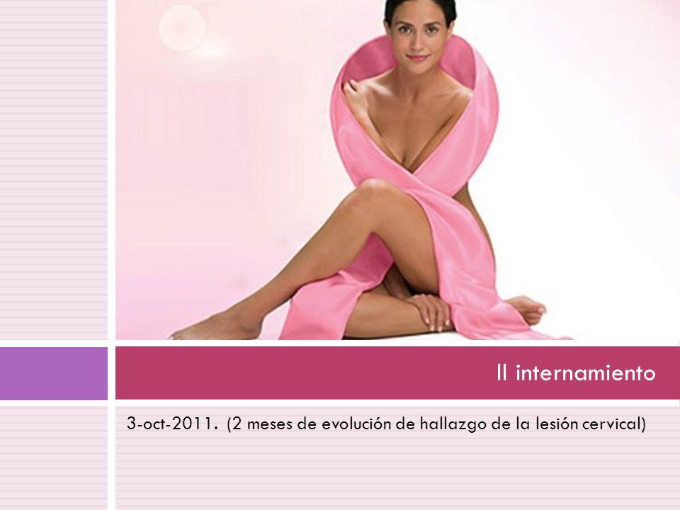 II internamiento 3-oct-2011. (2 meses de evolución de hallazgo de la lesión cervical)