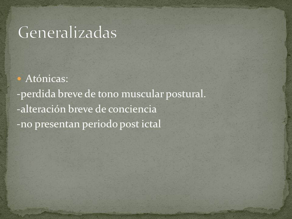 Generalizadas Atónicas: -perdida breve de tono muscular postural.