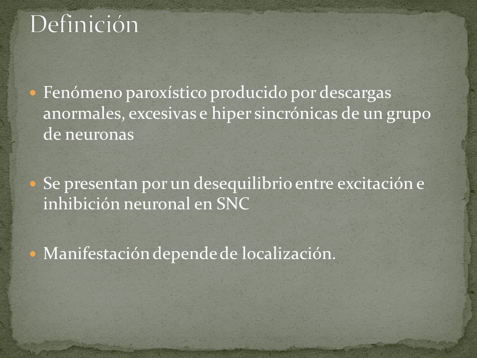 Definición Fenómeno paroxístico producido por descargas anormales, excesivas e hiper sincrónicas de un grupo de neuronas.