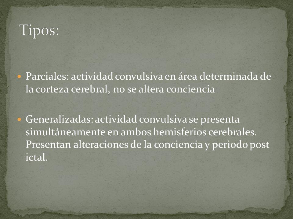 Tipos: Parciales: actividad convulsiva en área determinada de la corteza cerebral, no se altera conciencia.