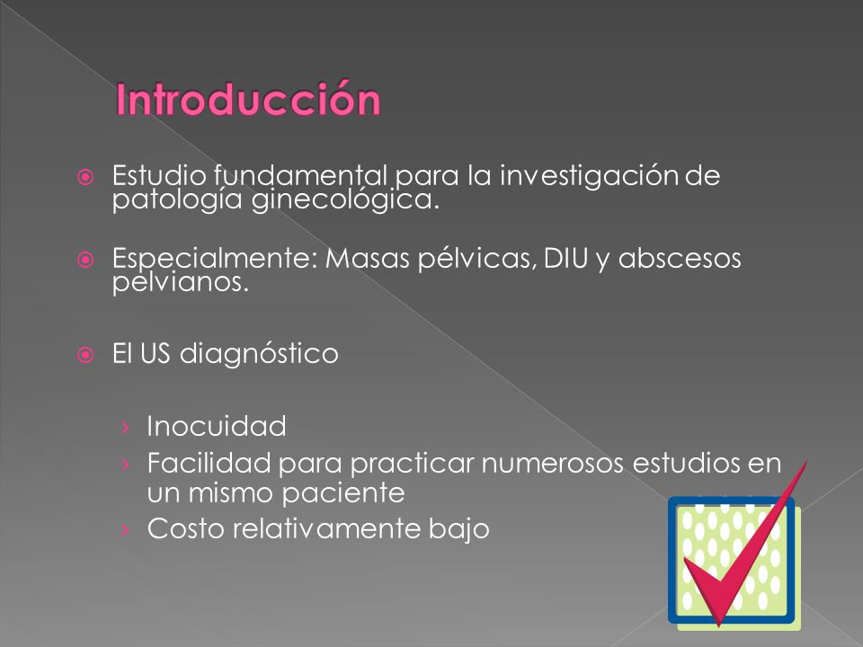 Introducción Estudio fundamental para la investigación de patología ginecológica. Especialmente: Masas pélvicas, DIU y abscesos pelvianos.