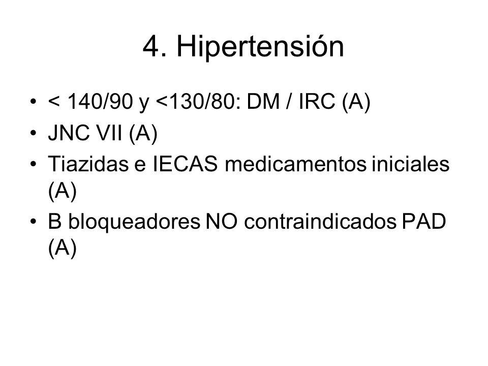 4. Hipertensión < 140/90 y <130/80: DM / IRC (A) JNC VII (A)