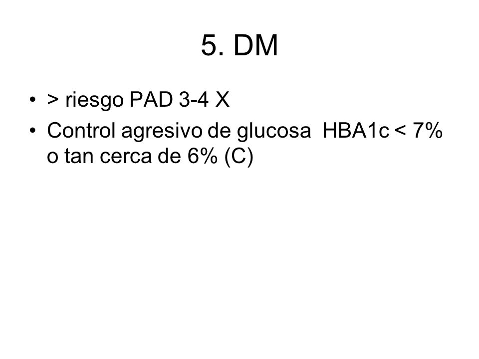 5. DM > riesgo PAD 3-4 X Control agresivo de glucosa HBA1c < 7% o tan cerca de 6% (C)
