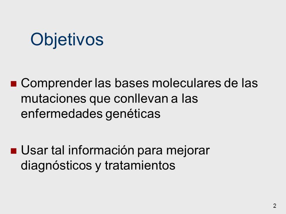 Objetivos Comprender las bases moleculares de las mutaciones que conllevan a las enfermedades genéticas.