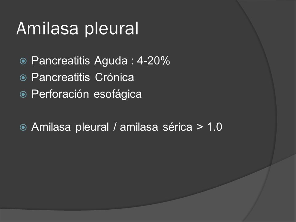 Amilasa pleural Pancreatitis Aguda : 4-20% Pancreatitis Crónica