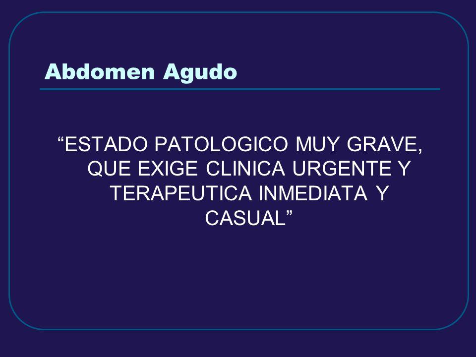 Abdomen Agudo ESTADO PATOLOGICO MUY GRAVE, QUE EXIGE CLINICA URGENTE Y TERAPEUTICA INMEDIATA Y CASUAL