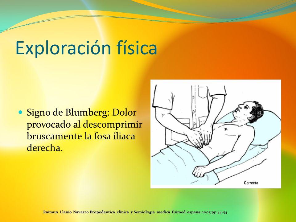 Exploración físicaSigno de Blumberg: Dolor provocado al descomprimir bruscamente la fosa iliaca derecha.